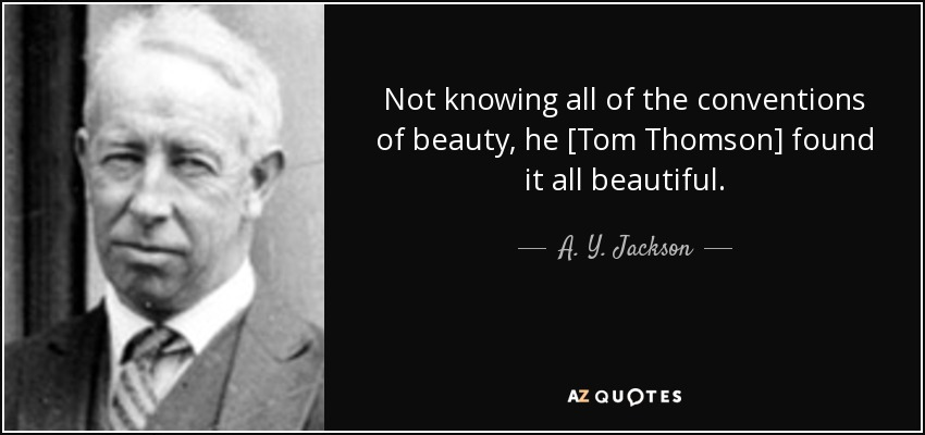 Not knowing all of the conventions of beauty, he [Tom Thomson] found it all beautiful. - A. Y. Jackson