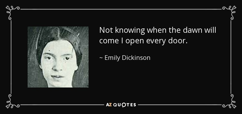 Not knowing when the dawn will come I open every door. - Emily Dickinson