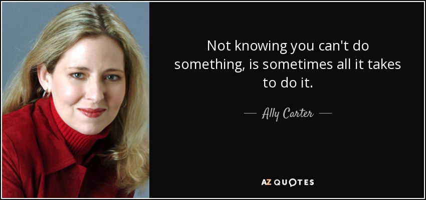 Not knowing you can't do something, is sometimes all it takes to do it. - Ally Carter