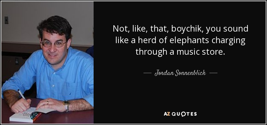 Not, like, that, boychik, you sound like a herd of elephants charging through a music store. - Jordan Sonnenblick