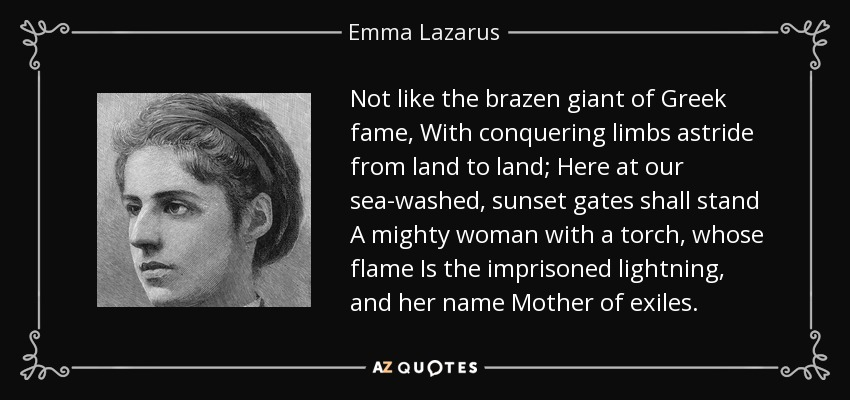 Not like the brazen giant of Greek fame, With conquering limbs astride from land to land; Here at our sea-washed, sunset gates shall stand A mighty woman with a torch, whose flame Is the imprisoned lightning, and her name Mother of exiles. - Emma Lazarus