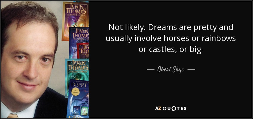 Not likely. Dreams are pretty and usually involve horses or rainbows or castles, or big- - Obert Skye