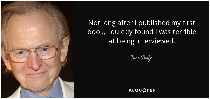 Not long after I published my first book, I quickly found I was terrible at being interviewed. - Tom Wolfe