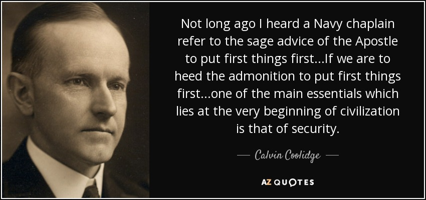 Not long ago I heard a Navy chaplain refer to the sage advice of the Apostle to put first things first...If we are to heed the admonition to put first things first...one of the main essentials which lies at the very beginning of civilization is that of security. - Calvin Coolidge