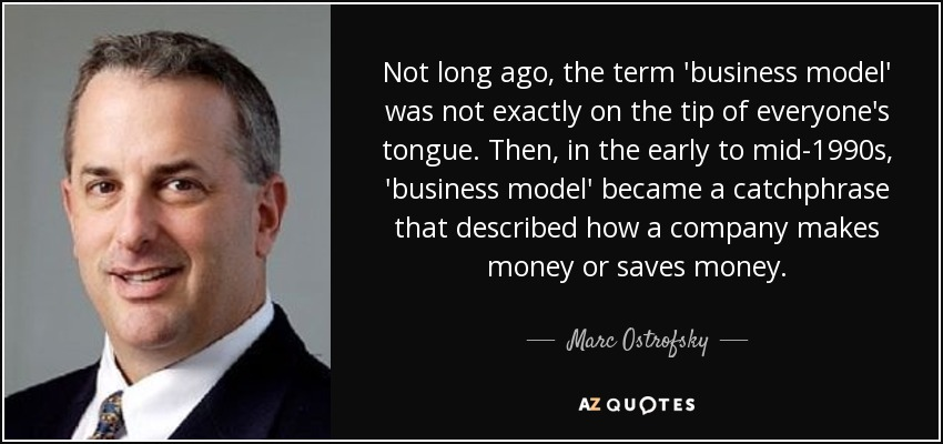 Not long ago, the term 'business model' was not exactly on the tip of everyone's tongue. Then, in the early to mid-1990s, 'business model' became a catchphrase that described how a company makes money or saves money. - Marc Ostrofsky