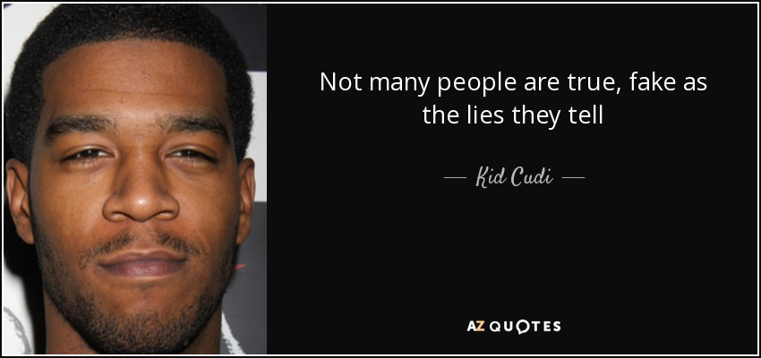 Not many people are true, fake as the lies they tell - Kid Cudi