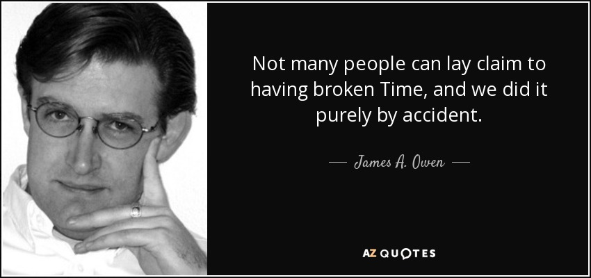 Not many people can lay claim to having broken Time, and we did it purely by accident. - James A. Owen