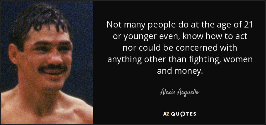 Not many people do at the age of 21 or younger even, know how to act nor could be concerned with anything other than fighting, women and money. - Alexis Arguello