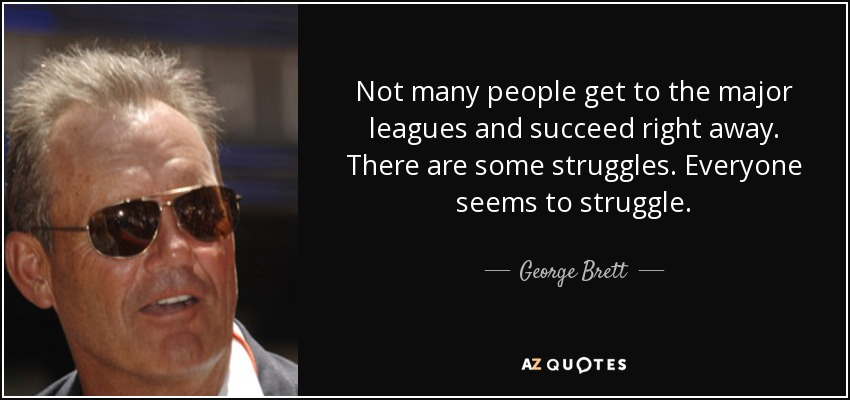Not many people get to the major leagues and succeed right away. There are some struggles. Everyone seems to struggle. - George Brett