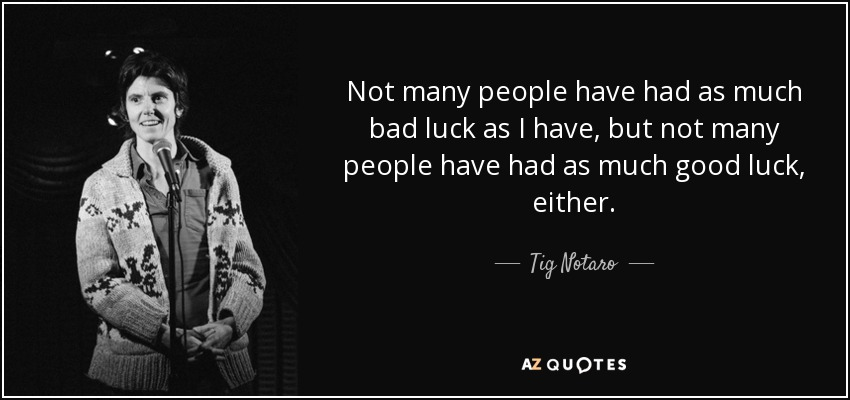 Not many people have had as much bad luck as I have, but not many people have had as much good luck, either. - Tig Notaro