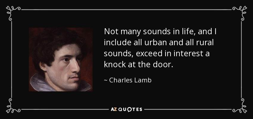 Not many sounds in life, and I include all urban and all rural sounds, exceed in interest a knock at the door. - Charles Lamb
