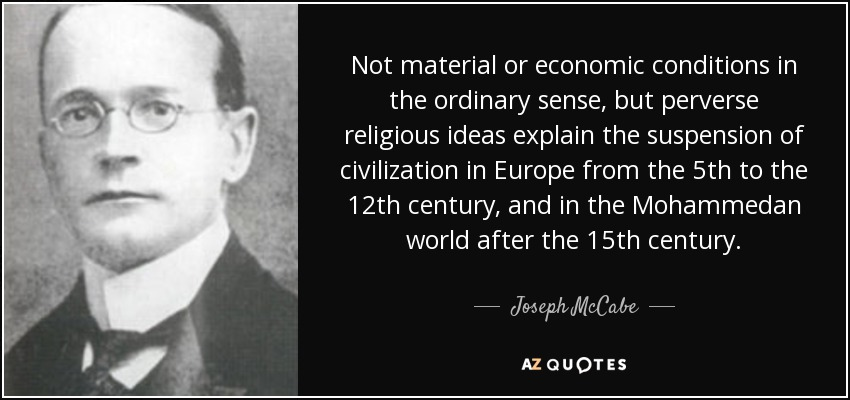 Not material or economic conditions in the ordinary sense, but perverse religious ideas explain the suspension of civilization in Europe from the 5th to the 12th century, and in the Mohammedan world after the 15th century. - Joseph McCabe