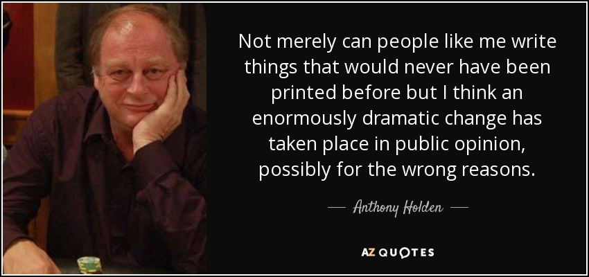 Not merely can people like me write things that would never have been printed before but I think an enormously dramatic change has taken place in public opinion, possibly for the wrong reasons. - Anthony Holden