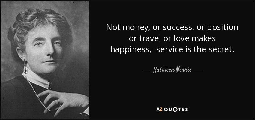 Not money, or success, or position or travel or love makes happiness,--service is the secret. - Kathleen Norris