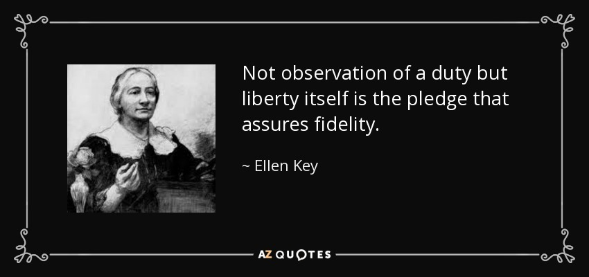 Not observation of a duty but liberty itself is the pledge that assures fidelity. - Ellen Key