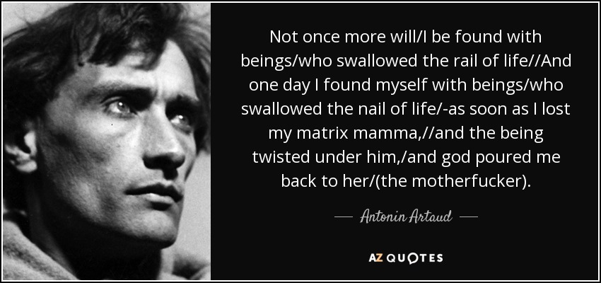 ... not once more will/I be found with beings/who swallowed the rail of life//And one day I found myself with beings/who swallowed the nail of life/-as soon as I lost my matrix mamma,//and the being twisted under him,/and god poured me back to her/(the motherfucker)... - Antonin Artaud