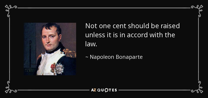 Not one cent should be raised unless it is in accord with the law. - Napoleon Bonaparte