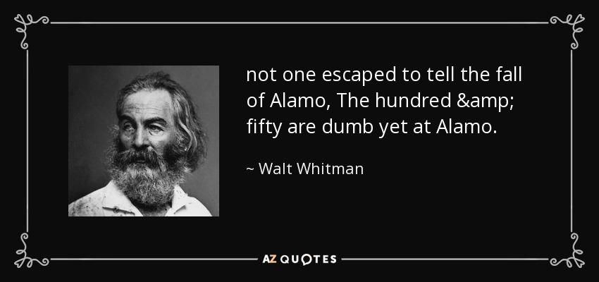 not one escaped to tell the fall of Alamo, The hundred & fifty are dumb yet at Alamo. - Walt Whitman
