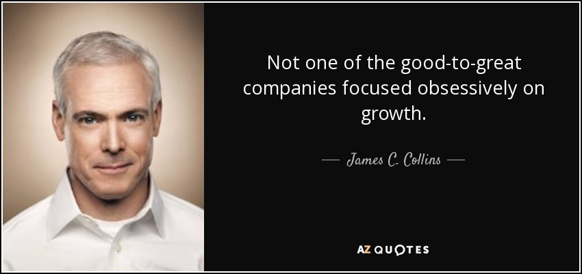Not one of the good-to-great companies focused obsessively on growth. - James C. Collins