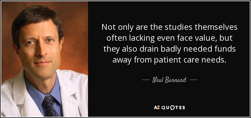 Not only are the studies themselves often lacking even face value, but they also drain badly needed funds away from patient care needs. - Neal Barnard