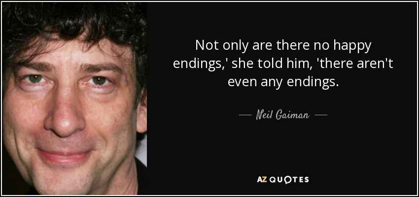 Not only are there no happy endings,' she told him, 'there aren't even any endings. - Neil Gaiman