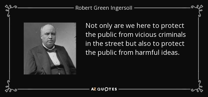 Not only are we here to protect the public from vicious criminals in the street but also to protect the public from harmful ideas. - Robert Green Ingersoll