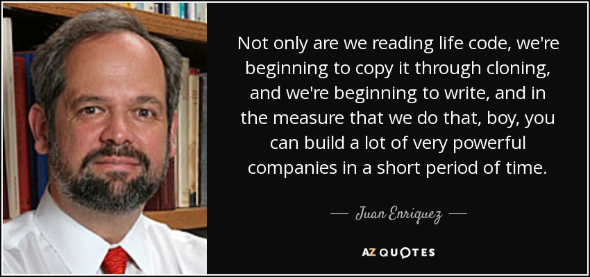 Not only are we reading life code, we're beginning to copy it through cloning, and we're beginning to write, and in the measure that we do that, boy, you can build a lot of very powerful companies in a short period of time. - Juan Enriquez
