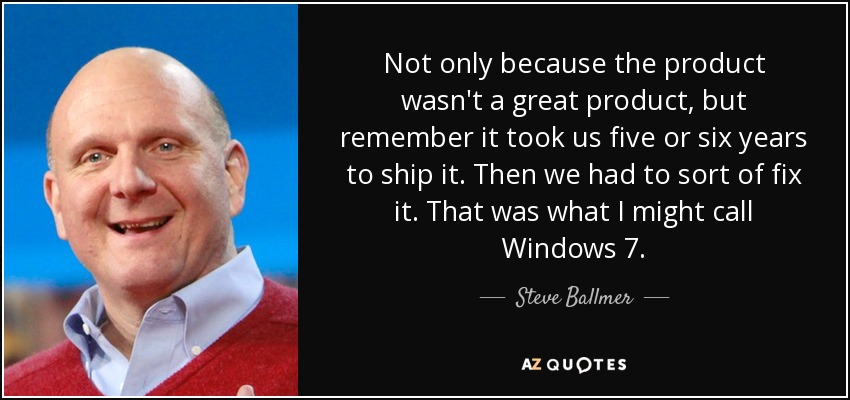 Not only because the product wasn't a great product, but remember it took us five or six years to ship it. Then we had to sort of fix it. That was what I might call Windows 7. - Steve Ballmer