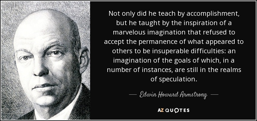 Not only did he teach by accomplishment, but he taught by the inspiration of a marvelous imagination that refused to accept the permanence of what appeared to others to be insuperable difficulties: an imagination of the goals of which, in a number of instances, are still in the realms of speculation. - Edwin Howard Armstrong