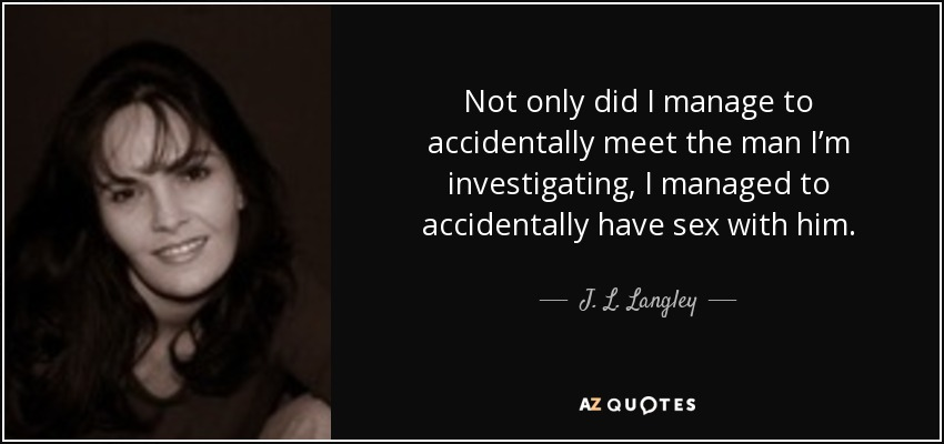 Not only did I manage to accidentally meet the man I'm investigating, I managed to accidentally have sex with him. - J. L. Langley
