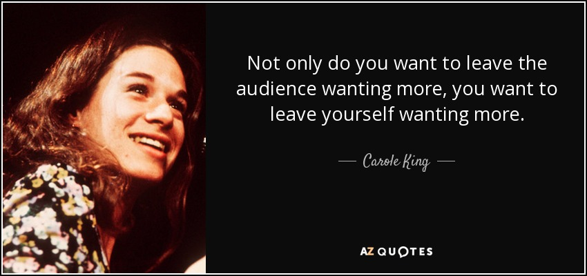 Not only do you want to leave the audience wanting more, you want to leave yourself wanting more. - Carole King