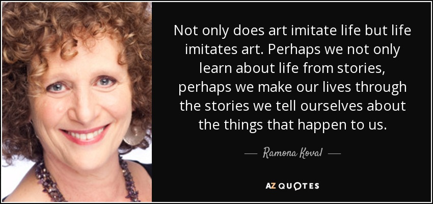 Not only does art imitate life but life imitates art. Perhaps we not only learn about life from stories, perhaps we make our lives through the stories we tell ourselves about the things that happen to us. - Ramona Koval