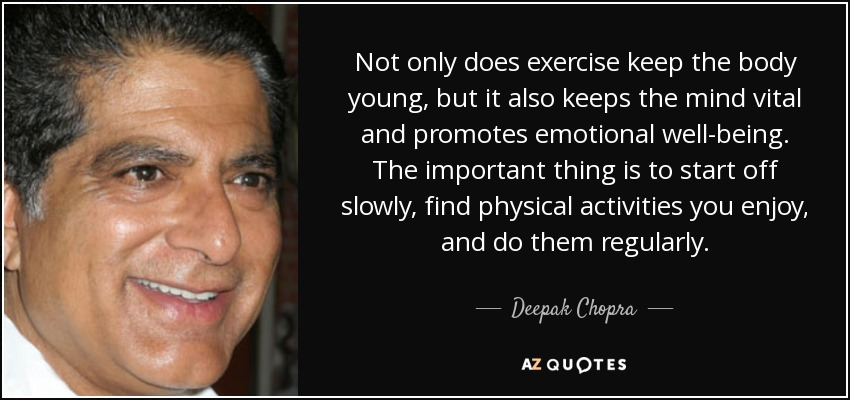 Not only does exercise keep the body young, but it also keeps the mind vital and promotes emotional well-being. The important thing is to start off slowly, find physical activities you enjoy, and do them regularly. - Deepak Chopra
