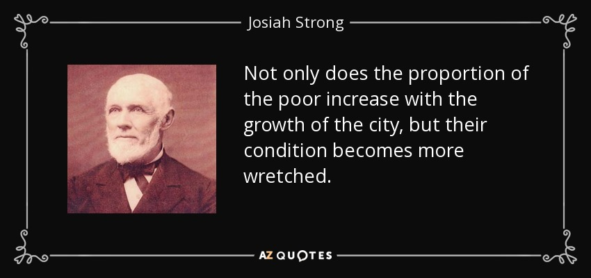 Not only does the proportion of the poor increase with the growth of the city, but their condition becomes more wretched. - Josiah Strong
