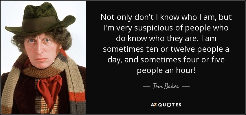 Not only don't I know who I am, but I'm very suspicious of people who do know who they are. I am sometimes ten or twelve people a day, and sometimes four or five people an hour! - Tom Baker