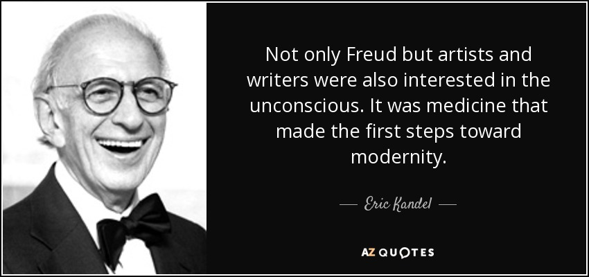 Not only Freud but artists and writers were also interested in the unconscious. It was medicine that made the first steps toward modernity. - Eric Kandel