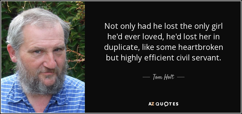 Not only had he lost the only girl he'd ever loved, he'd lost her in duplicate, like some heartbroken but highly efficient civil servant. - Tom Holt