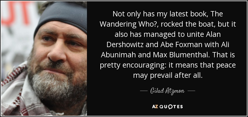 Not only has my latest book, The Wandering Who?, rocked the boat, but it also has managed to unite Alan Dershowitz and Abe Foxman with Ali Abunimah and Max Blumenthal. That is pretty encouraging: it means that peace may prevail after all. - Gilad Atzmon