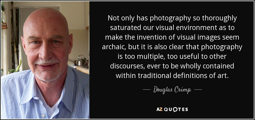 Not only has photography so thoroughly saturated our visual environment as to make the invention of visual images seem archaic, but it is also clear that photography is too multiple, too useful to other discourses, ever to be wholly contained within traditional definitions of art. - Douglas Crimp