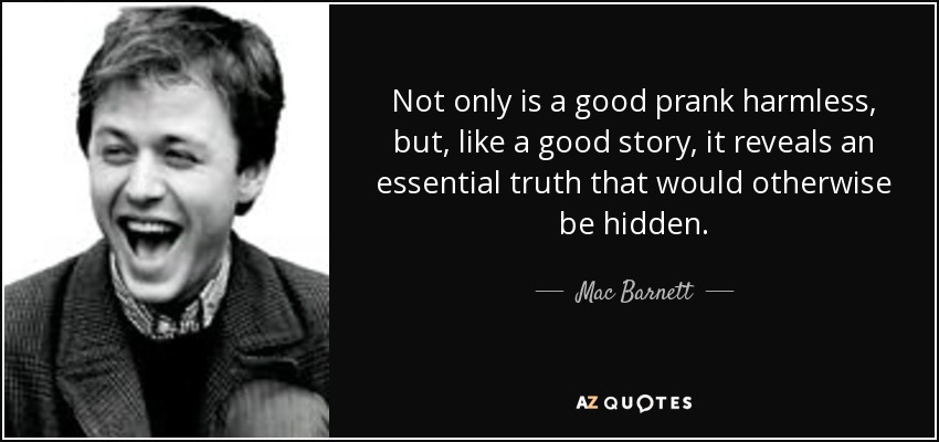 Not only is a good prank harmless, but, like a good story, it reveals an essential truth that would otherwise be hidden. - Mac Barnett