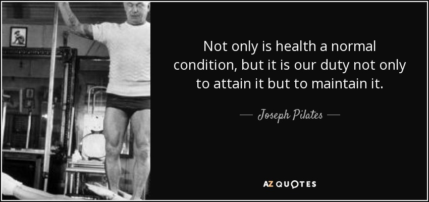 Not only is health a normal condition, but it is our duty not only to attain it but to maintain it. - Joseph Pilates
