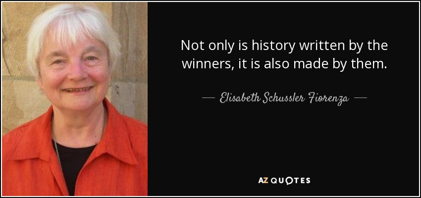 Not only is history written by the winners, it is also made by them. - Elisabeth Schussler Fiorenza