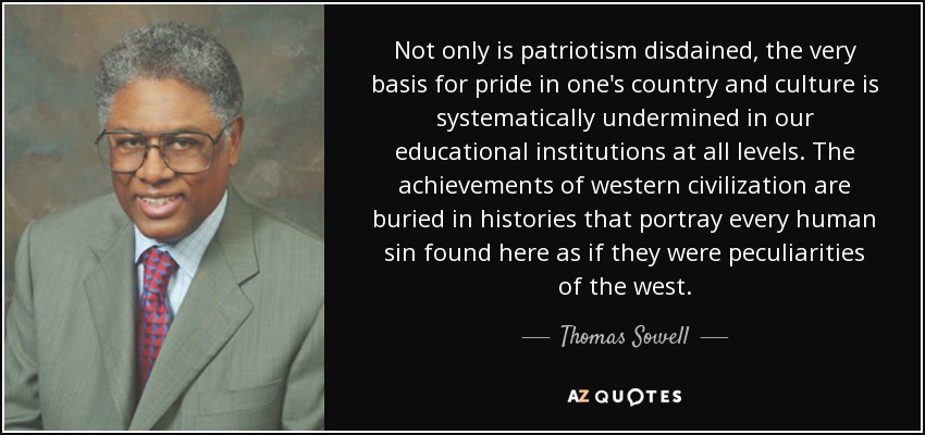 Not only is patriotism disdained, the very basis for pride in one's country and culture is systematically undermined in our educational institutions at all levels. The achievements of western civilization are buried in histories that portray every human sin found here as if they were peculiarities of the west. - Thomas Sowell