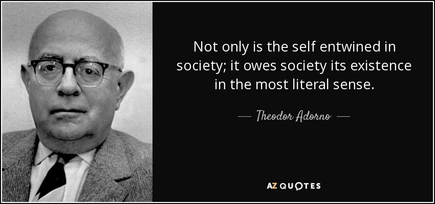 Not only is the self entwined in society; it owes society its existence in the most literal sense. - Theodor Adorno