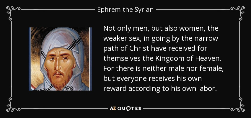 Not only men, but also women, the weaker sex, in going by the narrow path of Christ have received for themselves the Kingdom of Heaven. For there is neither male nor female, but everyone receives his own reward according to his own labor. - Ephrem the Syrian