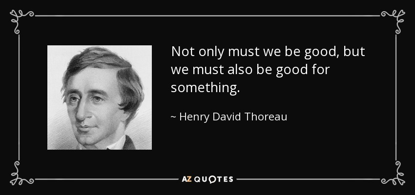 Not only must we be good, but we must also be good for something. - Henry David Thoreau