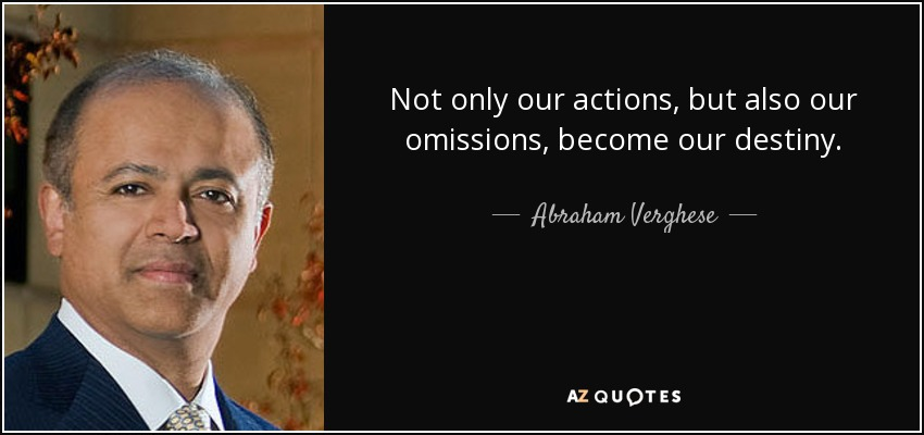 Not only our actions, but also our omissions, become our destiny. - Abraham Verghese