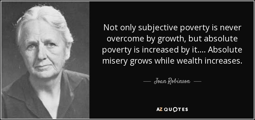 Not only subjective poverty is never overcome by growth, but absolute poverty is increased by it. ... Absolute misery grows while wealth increases. - Joan Robinson