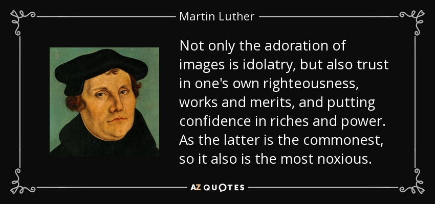 Not only the adoration of images is idolatry, but also trust in one's own righteousness, works and merits, and putting confidence in riches and power. As the latter is the commonest, so it also is the most noxious. - Martin Luther