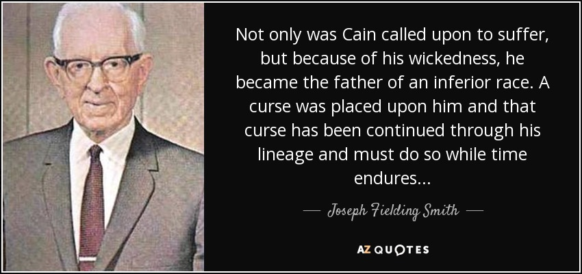 Not only was Cain called upon to suffer, but because of his wickedness, he became the father of an inferior race. A curse was placed upon him and that curse has been continued through his lineage and must do so while time endures... - Joseph Fielding Smith
